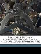 A Sketch Of Madeira: Containing Information For The Traveller, Or Invalid Visitor