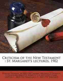 Criticism Of The New Testament: St. Margaret's Lectures, 1902 by Hensley Henson