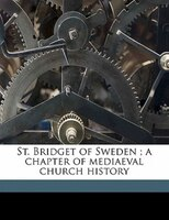 St. Bridget Of Sweden ; A Chapter Of Mediaeval Church History