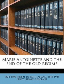 Book Marie Antoinette And The End Of The Old Régime by 1834-1900 Imbert De Saint-amand