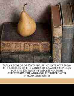 Early Records Of Ontario, Being Extracts From The Records Of The Court Of Quarter Sessions For The District Of Mecklenburgh; Afterwards The Midland District. With Introd. And Notes by Adam Shortt