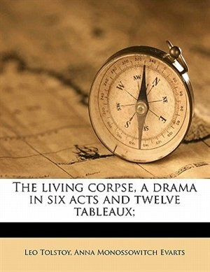 The Living Corpse, A Drama In Six Acts And Twelve Tableaux; by Leo Tolstoy