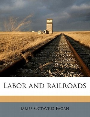 Labor And Railroads by James Octavius Fagan