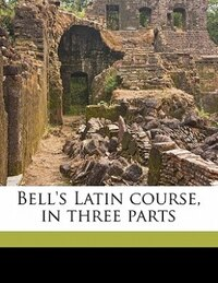 Bell's Latin Course, In Three Parts