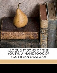 Eloquent Sons Of The South, A Handbook Of Southern Oratory;