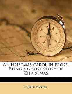 A Christmas Carol In Prose. Being A Ghost Story Of Christmas by Charles Dickens