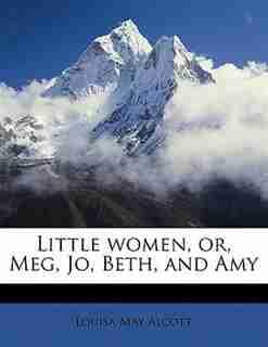 Little Women, Or, Meg, Jo, Beth, And Amy by Louisa May Alcott