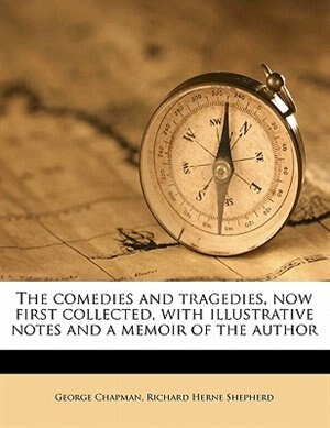 The Comedies And Tragedies, Now First Collected, With Illustrative Notes And A Memoir Of The Author de George Chapman