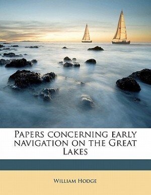Papers Concerning Early Navigation On The Great Lakes by William Hodge