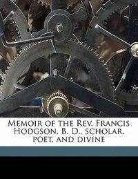 Memoir Of The Rev. Francis Hodgson, B. D., Scholar, Poet, And Divine