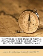 The Works Of The Duke Of Argyll, Containing The Reign Of Law, The Unity Of Nature, Primeval Man