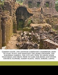 Garden Guide, The Amateur Gardener's Handbook; How To Plan, Plant And Maintain The Home Grounds…