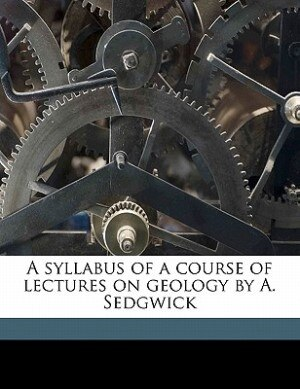A Syllabus Of A Course Of Lectures On Geology By A. Sedgwick by Adam Sedgwick