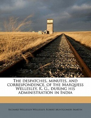 The Despatches, Minutes, And Correspondence, Of The Marquess Wellesley, K. G., During His Administration In India by Richard Wellesley Wellesley