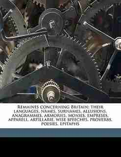 Remaines Concerning Britain: Their Languages, Names, Surnames, Allusions, Anagrammes, Armories, Monies, Empreses, Apparell, Arti by William Camden