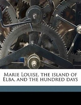 Book Marie Louise, The Island Of Elba, And The Hundred Days by 1834-1900 Imbert De Saint-amand