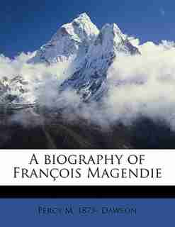 A Biography Of François Magendie by Percy M. 1873- Dawson