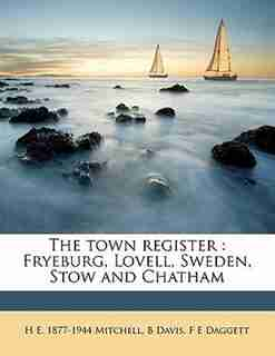 The Town Register: Fryeburg, Lovell, Sweden, Stow And Chatham by H E. 1877-1944 Mitchell