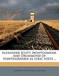 Alexander Scott, Montgomerie, And Drummond Of Hawthornden As Lyric Poets ..