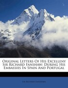 Original Letters Of His Excelleny Sir Richard Fanshaw: During His Embassies In Spain And Portugal