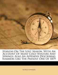 Stanzas On The Lost Season, With An Account Of Many Cold Winters And Springs: Also An Appendix Describing Summers Like The Present One Of 1879 by Alfred Edwards