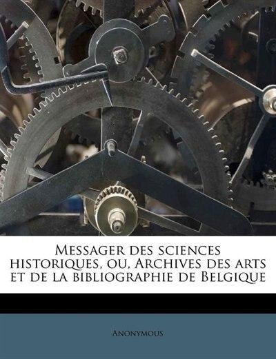 Messager Des Sciences Historiques, Ou, Archives Des Arts Et De La Bibliographie De Belgique by Anonymous