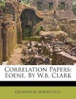 Correlation Papers: Eoene, By W.b. Clark