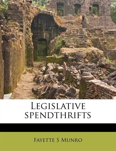 Legislative Spendthrifts by Fayette S Munro