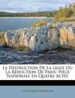La Destruction De La Ligue Ou La Réduction De Paris: Pièce Nationale En Quatre Actes by Louis-sébastien Mercier