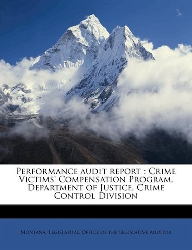 Performance Audit Report: Crime Victims' Compensation Program, Department Of Justice, Crime Control Division by Montana. Legislature. Office Of The Legi