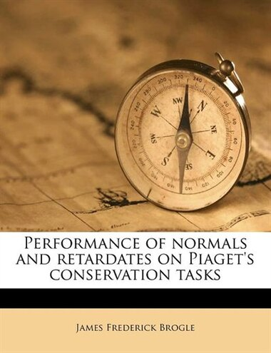 Performance Of Normals And Retardates On Piaget's Conservation Tasks by James Frederick Brogle