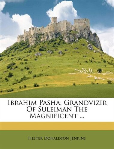 Ibrahim Pasha: Grandvizir Of Suleiman The Magnificent ... by Hester Donaldson Jenkins