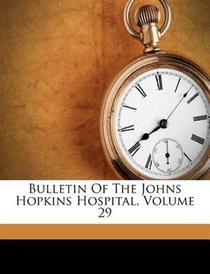 Bulletin Of The Johns Hopkins Hospital, Volume 29 by Johns Hopkins Hospital