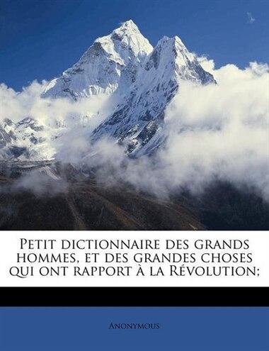 Petit Dictionnaire Des Grands Hommes, Et Des Grandes Choses Qui Ont Rapport À La Révolution; by Anonymous