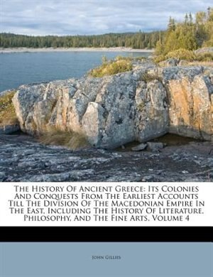 The History Of Ancient Greece: Its Colonies And Conquests From The Earliest Accounts Till The Division Of The Macedonian Empire In by John Gillies