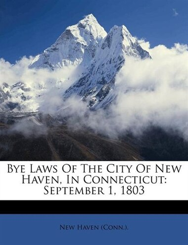 Bye Laws Of The City Of New Haven, In Connecticut: September 1, 1803 by New Haven (conn.).