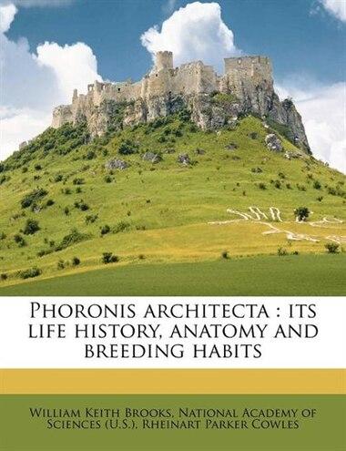 Phoronis Architecta: Its Life History, Anatomy And Breeding Habits by William Keith Brooks