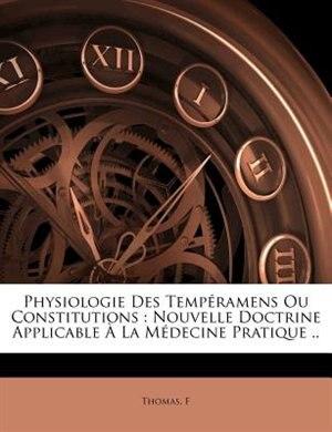 Physiologie Des Tempéramens Ou Constitutions: Nouvelle Doctrine Applicable À La Médecine Pratique .. by Thomas F