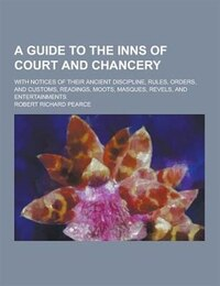 A A   Guide to the Inns of Court and Chancery; With Notices of Their Ancient Discipline, Rules…