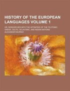 History of the European Languages; Or, Researches Into the Affinities of the Teutonic, Greek…