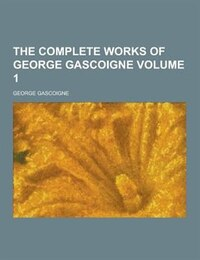 The Complete Works of George Gascoigne Volume 1