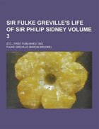 Sir Fulke Greville's Life of Sir Philip Sidney; Etc., First Published 1652 Volume 3