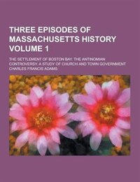 Three Episodes of Massachusetts History; The Settlement of Boston Bay. the Antinomian Controversy…