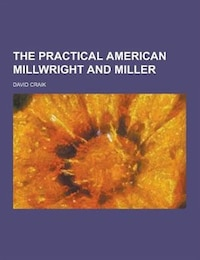 The Practical American Millwright and Miller