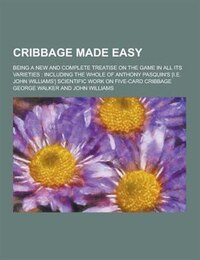 Cribbage Made Easy; Being a New and Complete Treatise on the Game in All Its Varieties: Including…