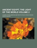 Ancient Egypt, the Light of the World; A Work of Reclamation and Restitution in Twelve Books Volume…