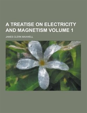 A Treatise on Electricity and Magnetism Volume 1 by James Clerk Maxwell