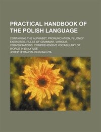 Practical handbook of the Polish language; containing the alphabet, pronunciation, fluency…