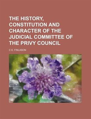 The History, Constitution and Character of the Judicial Committee of the Privy Council by C. E. Finlason