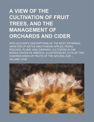 A View of the Cultivation of Fruit Trees, and the Management of Orchards and Cider by William Coxe